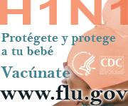 H1N1 – Protégete y protege a tu bebé. Vacúnate. www.flu.gov