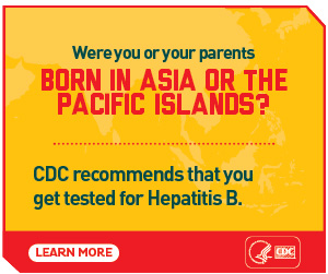 Were you or your parents born in asia or the pacific islands? CDC recommends that you get tested for Hepatitis B. Learn more: https://www.cdc.gov/knowhepatitisB/