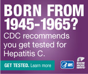 Born from 1945 - 1965? CDC recommends you get tested for Hepatitis C.  Get tested. Learn more: <a href=