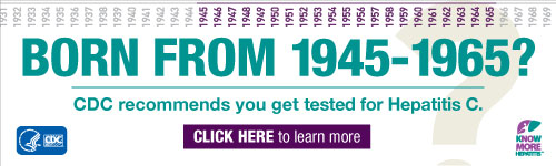 Born from 1945 - 1965? CDC recommends you get tested for Hepatitis C.  Click here to learn more: http://www.cdc.gov/KnowMoreHepatitis/