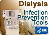 Centers for Disease Control and Prevention's Dialysis Infection Prevention Tools.: The audit tools and checklists below are intended to promote CDC-recommended practices for infection prevention in hemodialysis facilities. The audit tools and checklists can be used by individuals when assessing staff practices. They can also be used by facility staff themselves to help guide their practices.