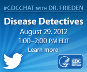 CDC Chat with Dr. Frieden on Disease Detectives, August 29, 2012, 1:00-2:00pm eastern daylight savings time. Learn more.