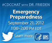 CDC Chat with Dr. Frieden, Emergency Preparedness, September 21, 2012, 1:00-2:00pm eastern daylight savings time, learn more.