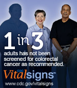 1 in 3  adults has not been screened for colorectal cancer as recommended. CDC Vital  Signs: www.cdc.gov/vitalsigns