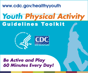Youth Physical Activity Guidelines Toolkit � Be Active and Play 60 Minutes Every Day! www.cdc.gov/healthyyouth