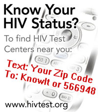 Know Your HIV Status? To find HIV Test Centers near you: Text: Your Zip Code To: KnowIt or 566948. www.hivtest.org