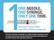 The One and Only Campaign is a public health campaign aimed at raising awareness among the general public and healthcare providers about safe injection practices.