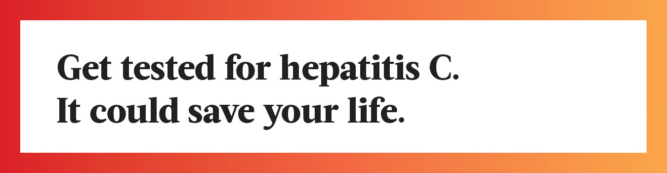 Get tested for hepatitis C. It could save your life.