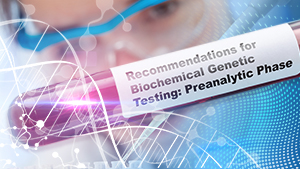 Laboratory test with text Recommendations for Biochemical Genetic Testing: Preanalytic Phase