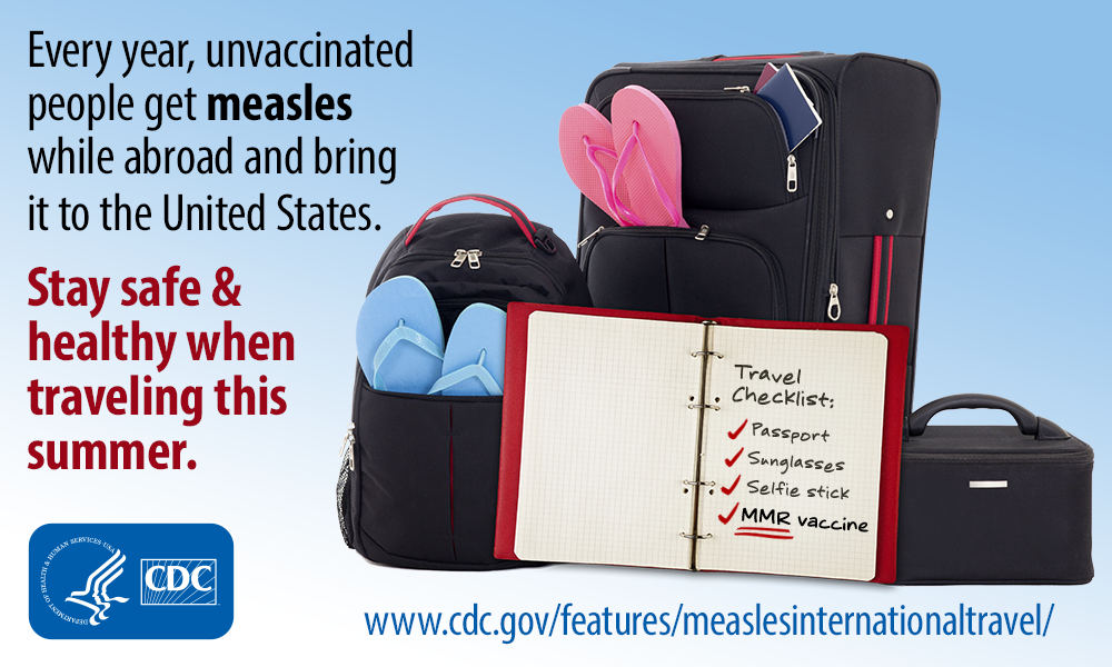 Every year, unvaccinated people get measles while abroad and bring it to the United States. Stay safe & health when traveling this summer. (Image of suitcases and notepaper listing Travel checklist: passport, sunglasses, selfie stick, MMR vaccine.) HHS/CDC