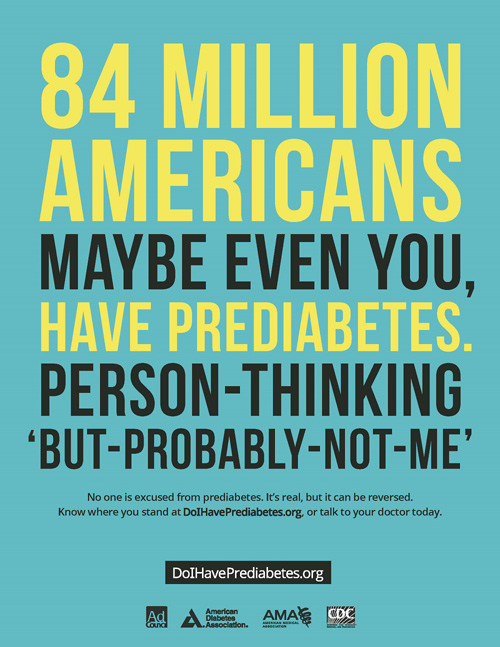 84 million Americans, maybe even you, have prediabetes. Person-thinking 'but-probably-not-me'.  No one is excused from prediabetes. It's real, but it can be reversed. Know where you stand at DoIHavePrediabetes.org, or talk to your doctor today.