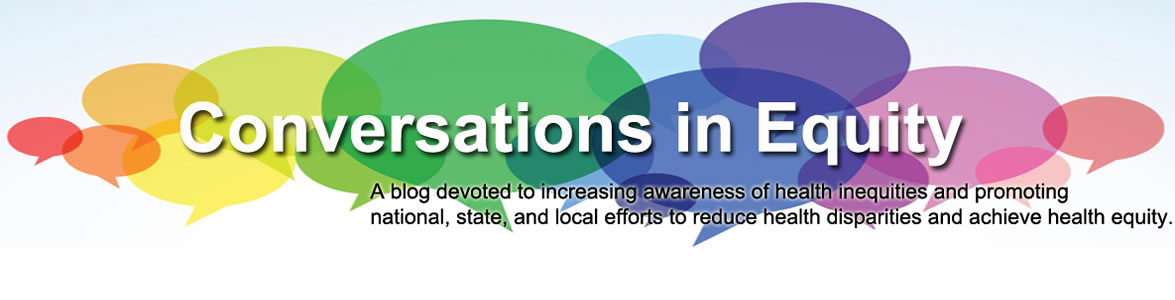 Conversations in equity: A blog devoted to increasing awareness of health inequities and promoting national, state and local efforts to reduce health disparities and achieve health equity