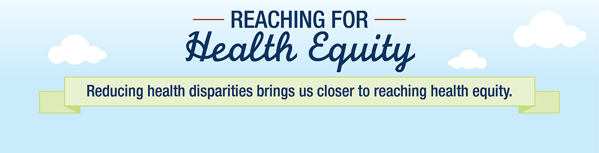 Reaching for Health Equity - Reducing health disparities brings us closer to reaching health equity