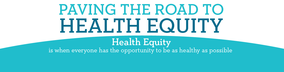 Paving the Road to Health Equity - health equity is when everyone has the opportunity to be as healthy as possible