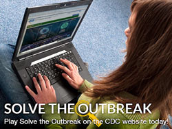 SOLVE THE OUTBREAK.  Play Solve the Outbreak on the CDC website today!
