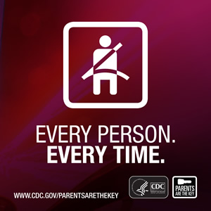 Buckle up. Every Person. Every Time. www.cdc.gov/parentsaretheykey