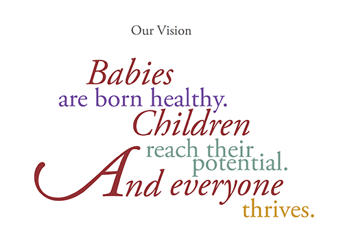 Our Vision: Babies are born healthy. Children reach their potential. And everyone thrives.