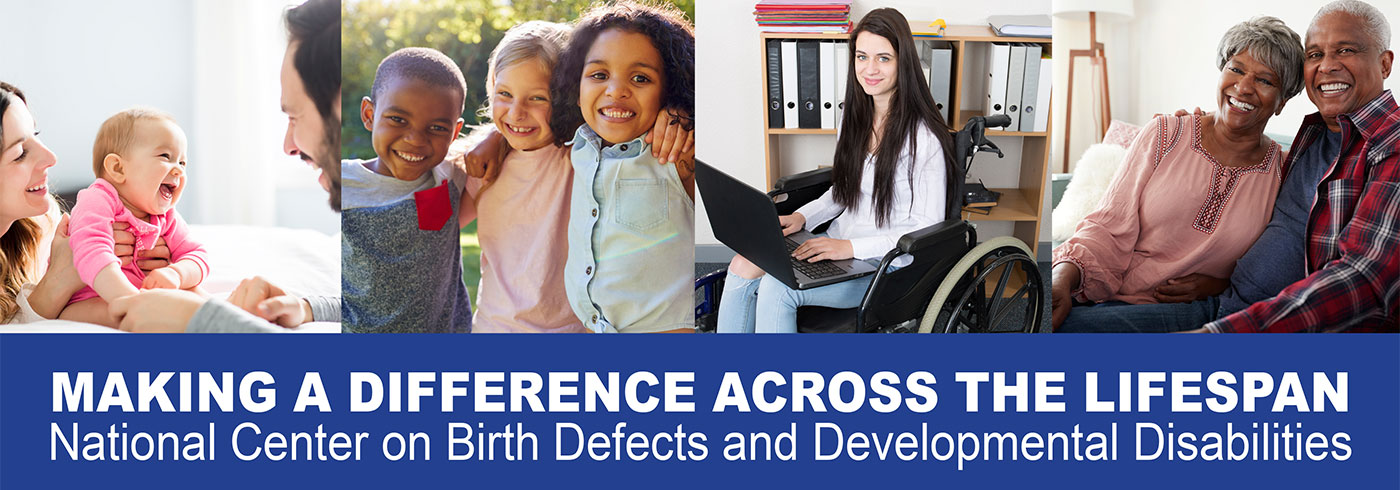 MAKING A DIFFERENCE ACROSS THE LIFESPAN National Center on Birth Defects and Developmental Disabilities