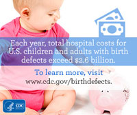 Each year, total hospital costs for U.S. children and adults with birth defects exceed $2.6 billion. To learn more visit www.cdc.gov/birthdefects