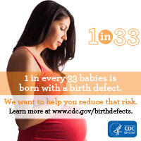 1 in every 33 babies is born with a birth defect. We want to help you reduce that risk. Learn more about prevention, detection, treatment and living with birth defects at www.cdc.gov/birthdefects.
