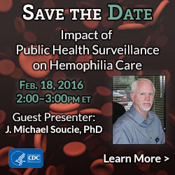 Save the Date. Webinar on the Impact of Public Health Surveillance on Hemophilia Care. February 18, 2015 2:00 - 3:00 PM ET. Special Guest J. Michael Soucie, Phd. Click here to learn more.