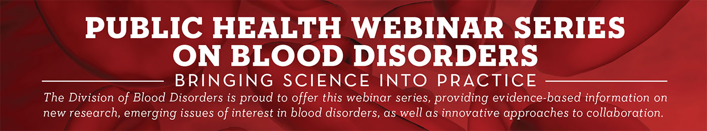 Public Health Webinar Series on Blood Disorders. Bringing Science into Practice. The Division of Blood Disorders is proud to offer this webinar series, providing evidence-based information on new research, emerging issues of interest in blood disorders, as well as innovative approaches to collaboration.