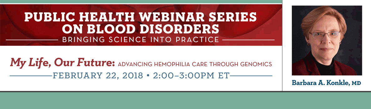 Public Health Webinar Series On Blood Disorders. My Life, Our Future: Advancing Hemophilia Care Through Genomics. February 22, 2018 - 2:00 to 3:00 ET. With Barbara A. Konkle MD.
