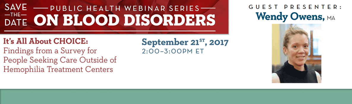 Webinar on Blood Disorders. Save the Date. It's all about choice: Findings from a Survey for People Seeking Care Outside of Hemophilia Treatment Centers. September 21st, 2017. 2:00 - 3:00PM ET. Guest Presenter: Wendy Owens, MA.