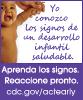 Yo conozco los signos de un desarrollo infantil saludable. cdc.gov/ncbddd/Spanish/actearly/