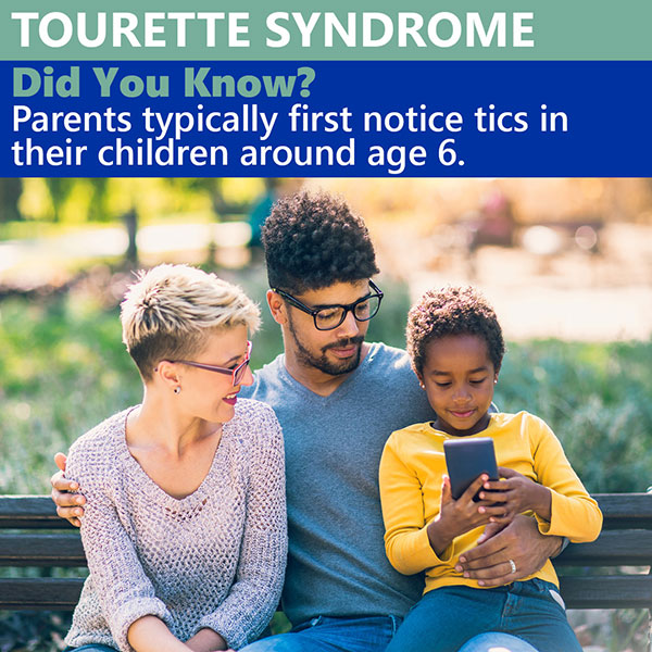 Tourette Syndrome. Did you know? Parents typically first notice tics in the children around age six.