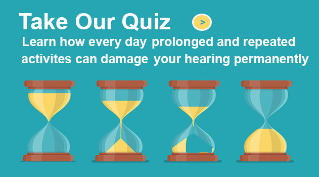 Take our quiz and learn how everyday prolonged and repeated activities can damage your hearing