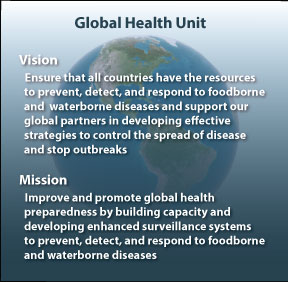 Vision - Ensure that all countries have the resources to prevent, detect, and respond to foodborne and waterborne diseases and support out global partners in developing effective strategies to control the spread of disease and stop outbreaks. Mission - Improve and promote global health preparedness by building capacity and developing enhanced surveillance systems to prevent, detect and respond to foodborne and waterborne diseases.
