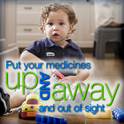 Put your medicines up and away and out of sight