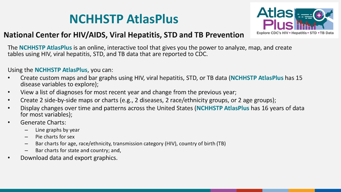 The NCHHSTP Atlas is an online, interactive tool that gives you the power to analyze, map, and create tables using HIV, STD, viral hepatitis, and TB data that are reported to CDC