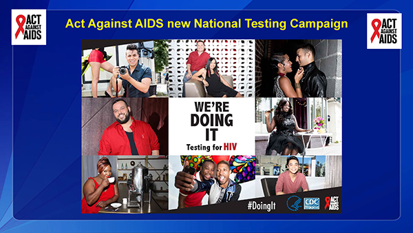 "CDC, through the Act Against AIDS initiative is launched a new national Testing Campaign called ""Doing It. in 2015.   CDC recommends that all Americans aged 13 to 64 get tested at least once for HIV as a routine part of medical care, and that those at high risk get tested at least once a year.   HIV testing is an important component of high impact HIV prevention.   Undiagnosed infection remains an significant factor fueling the HIV epidemic – one analysis found that 30 percent of new HIV infections can be attributed to transmission from people who did not know they were infected.   Nearly one in eight Americans currently living with HIV do not know they are infected and may be unknowingly transmitting the virus to others.   Knowledge your HIV status is empowering. When people test negative, they can assess and modify their risk behaviors to help them stay uninfected. There are more tools available today to prevent HIV than ever before.   When someone tests positive, they can access life-saving medical care and treatment that allows them to stay healthy for many years, and also greatly reduces their risk of transmitting the virus.   You may have already seen some of the campaign creative throughout the hotel venue, but today marks the official launch of this new testing campaign.  There will be a national press release, the onset of national media buys, and a campaign launch event at this evenings NGO/CBO village.   I am excited about this new resource to encourage all Americans—especially those at greatest risk for HIV to get tested for HIV."
