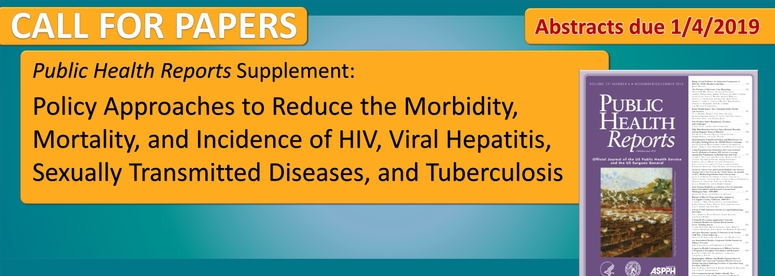 "Public Health Reports Supplement on ""Policy Approaches to Reduce the Morbidity, Mortality, and Incidence of HIV, Viral Hepatitis, Sexually Transmitted Diseases, and Tuberculosis"" Abstracts due January 4th, 2019"