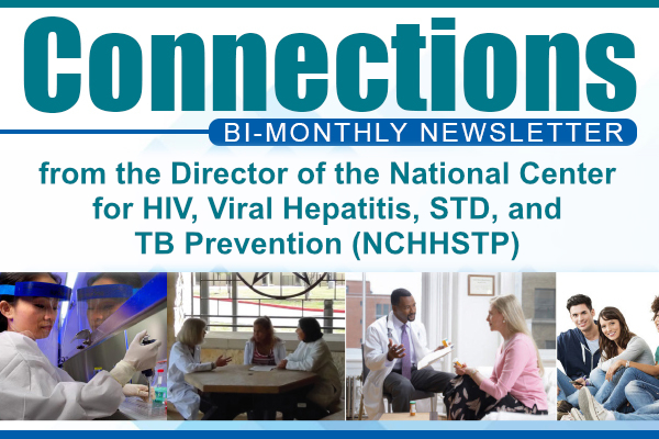 Connections Bi-monthly Newsletter from the Director of the National Center for HIV/AIDS, Viral Hepatitis, STD, and TB Prevention