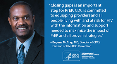 "This graphic depicts a quotation from Dr. Eugene McCray, Director of the Division of HIV/AIDS Prevention (DHAP) at Centers for Disease Control and Prevention (CDC): ""Closing gaps is an important step for PrEP. CDC is committed to equipping providers and all people living with and at risk for HIV with the information and support needed to maximize the impact of PrEP and all proven strategies."""