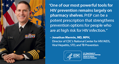 "This graphic depicts a quotation from Dr. Jonathan Mermin, Director of the National Center for HIV/AIDS, Viral Hepatitis, STD and TB Prevention (NCHHSTP) at Centers for Disease Control and Prevention (CDC): ""One of our most powerful tools for HIV prevention remains largely on pharmacy shelves. PrEP can be a potent prescription that strengthens prevention options for people who are at high risk for HIV infection."""