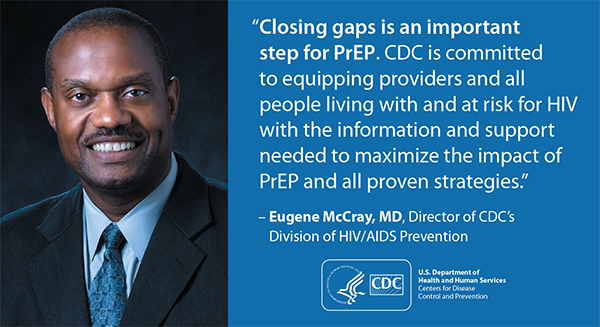"This graphic depicts a quotation from Dr. Eugene McCray, Director of the Division of HIV/AIDS Prevention (DHAP) at Centers for Disease Control and Prevention (CDC): ""Closing gaps is an important step for PrEP. CDC is committed to equipping providers and all people living with and at risk for HIV with the information and support needed to maximize the impact of PrEP and all proven strategies."
