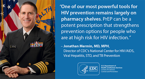 "This graphic depicts a quotation from Dr. Jonathan Mermin, Director of the National Center for HIV/AIDS, Viral Hepatitis, STD and TB Prevention (NCHHSTP) at Centers for Disease Control and Prevention (CDC): ""One of our most powerful tools for HIV prevention remains largely on pharmacy shelves. PrEP can be a potent prescription that strengthens prevention options for people who are at high risk for HIV infection."