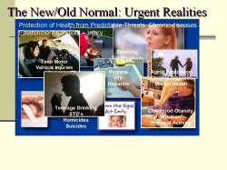 The New/Old Normal: Urgent Realities Too many chronic diseases are urgent and give us a landscape of our urgent realities – that we work to combat every day and take a great toll on our communities. Obesity, diabetes, ongoing tobacco use, tuberculosis, sexually transmitted disease, cardiovascular disease, enormous health disparities just in our country, let alone looking at things from the global frame. So the problems that affect Americans' lives every day are also urgent in our minds. And these problems also bring up the same challenges that the urgent threats bring up, complacency being chief among them. Many of these threats are preventable, but are still increasing in communities across our country. More and more people are not able to enjoy the best possible quality of health as a result. Each of us has major role to play in combating these threats by supporting the research and programs necessary to ensure that people and our partners have access to the best possible health protection information and tools they need to make decisions about health. Business as usual is not enough; we must do more – and do it faster, smarter, better and cheaper, I might add. - if we are to make an impact. WHAT A MANDATE! Faster, better, smarter and cheaper. What if we treated our urgent realities with the same zeal, commitment, concern that we combat urgent threats – Would we make a difference … I think so. What if all the accidents that occur over a year occurred in one night? What if all the people who are going to die from tobacco-related illnesses in a year dies in one day? What would be your response today? What if we targeted conditions that lead to institutionalization of the elderly? Mike Mcgee in his book, Health Politics, he states how since 1980 there has been a nearly 15% decrease in the prevalence of chronic disability and institutionalization among people 65 and older. A drop in disability translate directly into cost savings since it is 7x more expensive to care for a disabled senior vs. a healthy one. Incontinence affects 13m, half of all nursing home patients, at a cost of nearly $12B per year. Major activity limitations are a common cause of nursing home admissions. The most common cause is arthritis, affecting 50% of people >65, and as estimated 60m by 2020. Hip fractures are a second source of immobility, projected to occur 420,000 times in the year 2020, nearly all fall related. (mainly the result of poor supervision and unsafe environments) In addition to the obvious benefits of medical treatment and the creation of safe environments, the expansion of exercise and muscle strengthening could make a real difference in the incidence of falls and fractures. Finally, a focus on medications, their interactions, assistance in their accurate and regular administration and regular evaluation would lead to further improvement. Dollars spent on both geriatric training and the prevention of these conditions most likely to cause disability and institutionalization are an extraordinary investment. Adding a single month of independence acc to Dr.McGee and health to America's senior pop'n would save $5B. A10% decrease in hospitalization and institutionalization would accrue $50B in savings per year. Don't you want this to occur before we get there?! With the prediction that >1m people will be 100 years of age or older by 20/20, prevention and health maintenance need to drive our discussions now!