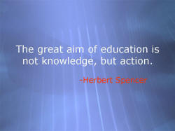 The great aim of education is not knowledge, but action. -Herbert Spencer