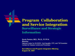 Program Collaboration and Service Integration Surveillance and Strategic Information Kevin Fenton, M.D., Ph.D., F.F.P.H. Director National Center for HIV/AIDS, Viral Hepatitis, STD, and TB Prevention Centers for Disease Control and Prevention Surveillance and Program Integration Meeting August 20, 2007
