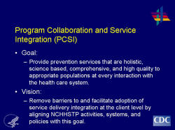 Program Collaboration and Service Integration (PCSI) Goal: Provide prevention services that are holistic, science based, comprehensive, and high quality to appropriate populations at every interaction with the health care system. Vision: Remove barriers to and facilitate adoption of service delivery integration at the client level by aligning NCHHSTP activities, systems, and policies with this goal.