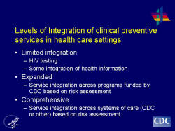 Levels of Integration of clinical preventive services in health care settings Limited integration HIV testing Some integration of health information Expanded Service integration across programs funded by CDC based on risk assessment Comprehensive Service integration across systems of care (CDC or other) based on risk assessment