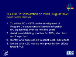 NCHHSTP Consultation on PCSI, August 20-22Overall meeting objectives To advise NCHHSTP on the development of Program Collaboration and Service Integration (PCSI) activities over the next five years Assist in establishing priorities for PCSI; short term and longer term Identify what CDC can do to assist local PCSI efforts Identify what CDC can do to improve its own efforts toward PCSI