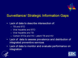Surveillance/ Strategic Information Gaps Lack of data to describe intersection of: TB and STD Viral hepatitis and STD Viral hepatitis and TB Certain STDs and HIV, Latent TB and HIV Lack of data to assess prevalence and distribution of integrated preventive services Lack of data to monitor and evaluate performance on integration