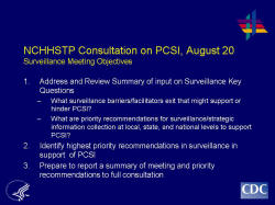 NCHHSTP Consultation on PCSI, August 20Surveillance Meeting Objectives 1. Address and Review Summary of input on Surveillance Key Questions What surveillance barriers/facilitators exit that might support or hinder PCSI? What are priority recommendations for surveillance/strategic information collection at local, state, and national levels to support PCSI? 2. Identify highest priority recommendations in surveillance in support of PCSI 3. Prepare to report a summary of meeting and priority recommendations to full consultation