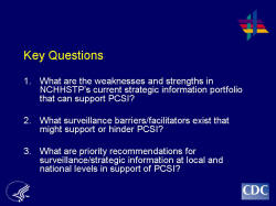 Key Questions 1. What are the weaknesses and strengths in NCHHSTP's current strategic information portfolio that can support PCSI? 2. What surveillance barriers/facilitators exist that might support or hinder PCSI? 3. What are priority recommendations for surveillance/strategic information at local and national levels in support of PCSI?